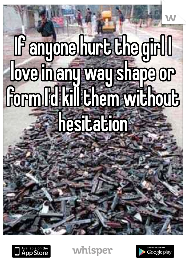 If anyone hurt the girl I love in any way shape or form I'd kill them without hesitation
