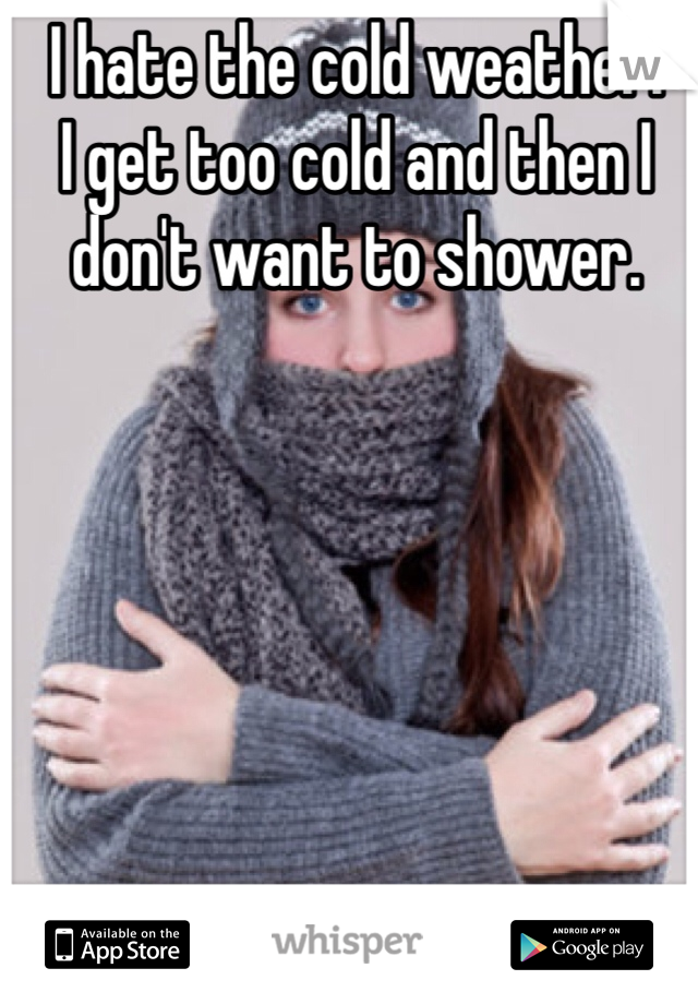I hate the cold weather.  I get too cold and then I don't want to shower.