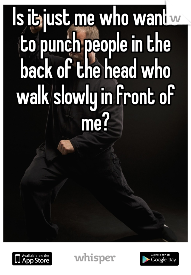 Is it just me who wants to punch people in the back of the head who walk slowly in front of me?