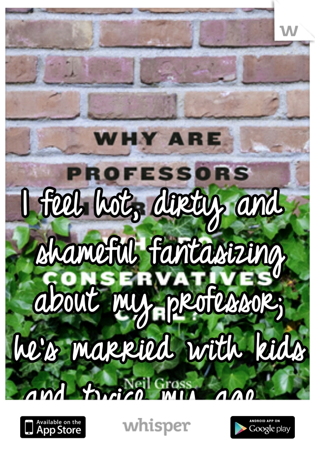 I feel hot, dirty and shameful fantasizing about my professor; he's married with kids and twice my age.