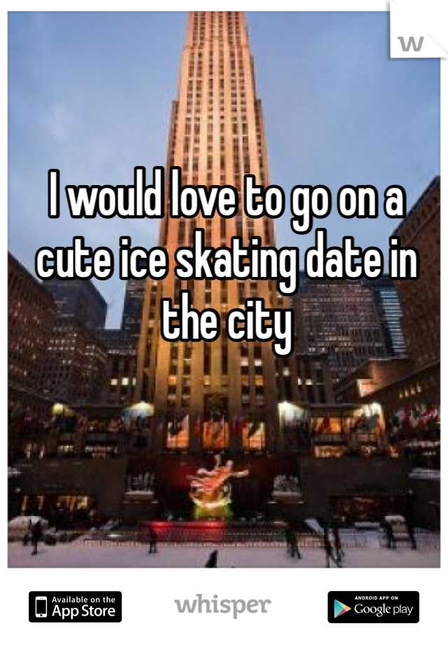 I would love to go on a cute ice skating date in the city