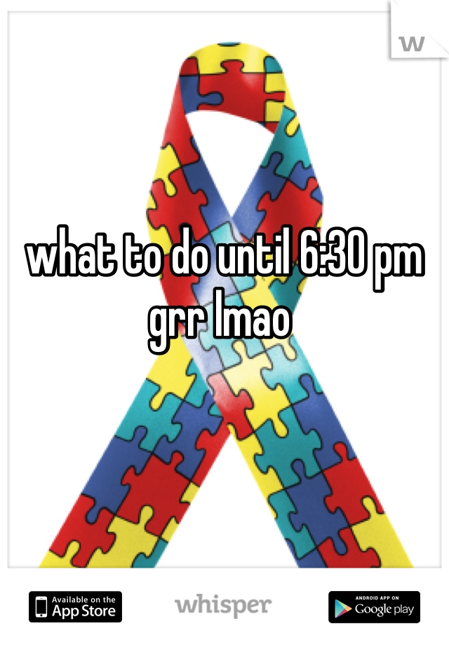 what to do until 6:30 pm  grr lmao