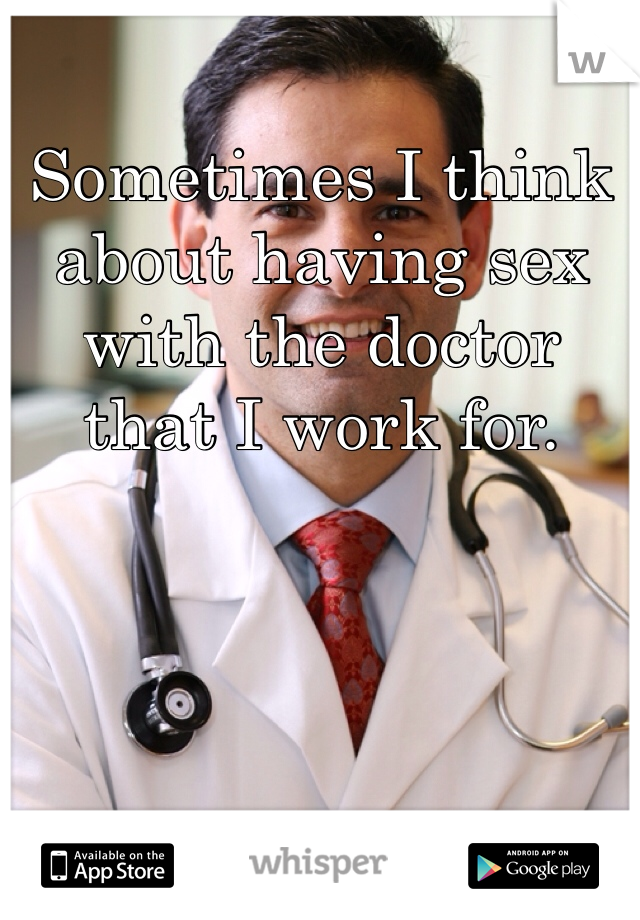Sometimes I think about having sex with the doctor that I work for.