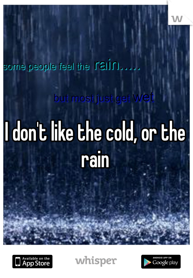 I don't like the cold, or the rain