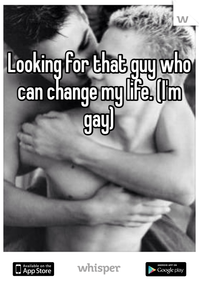 Looking for that guy who can change my life. (I'm gay)