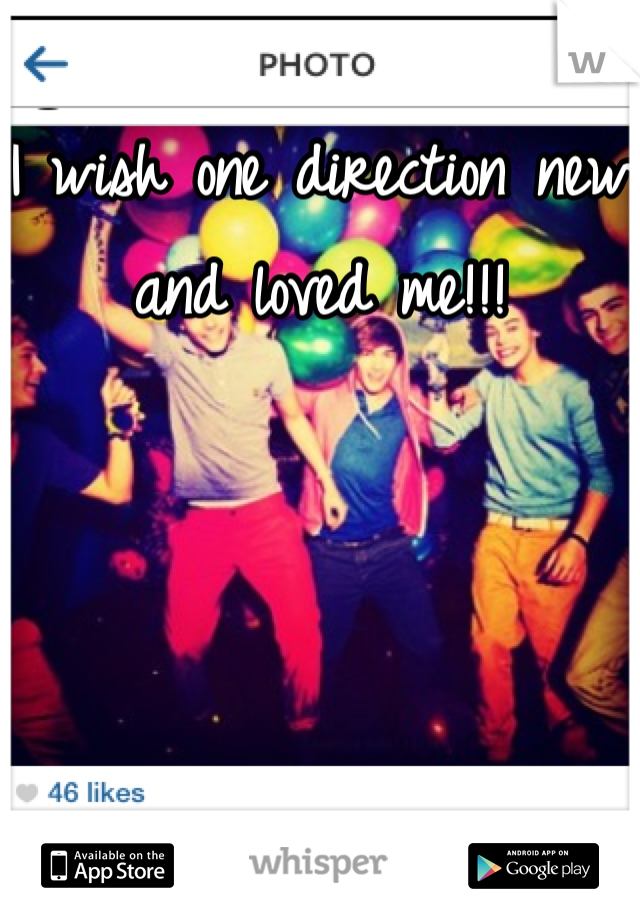 I wish one direction new and loved me!!!