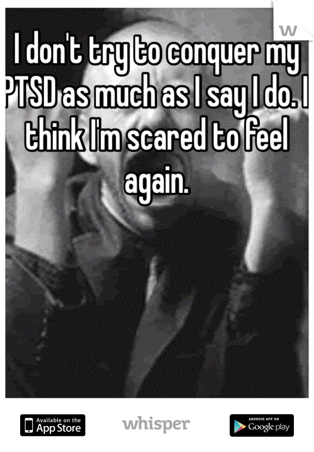 I don't try to conquer my PTSD as much as I say I do. I think I'm scared to feel again.