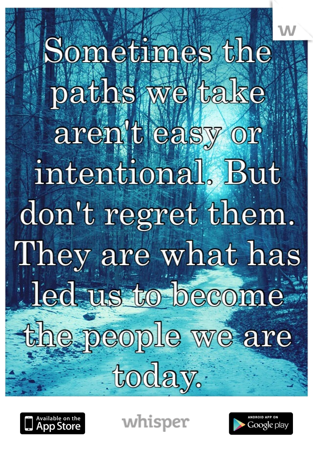 Sometimes the paths we take aren't easy or intentional. But don't regret them. They are what has led us to become the people we are today.