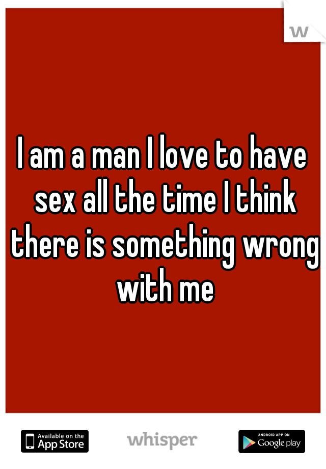 I am a man I love to have sex all the time I think there is something wrong with me
