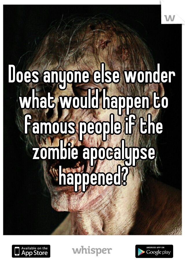Does anyone else wonder what would happen to famous people if the zombie apocalypse happened?