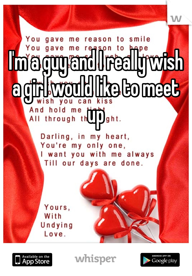 I'm a guy and I really wish a girl would like to meet up