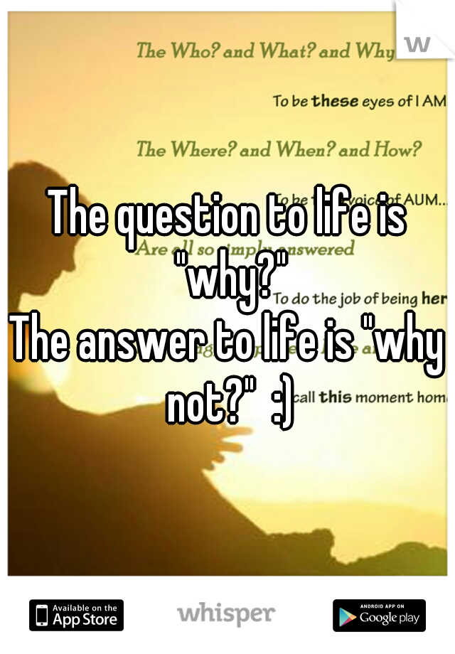 "The question to life is ""why?"" The answer to life is ""why not?""  :)"