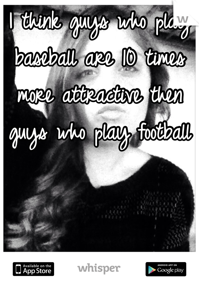 I think guys who play baseball are 10 times more attractive then guys who play football