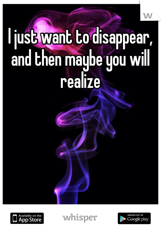 I just want to disappear, and then maybe you will realize