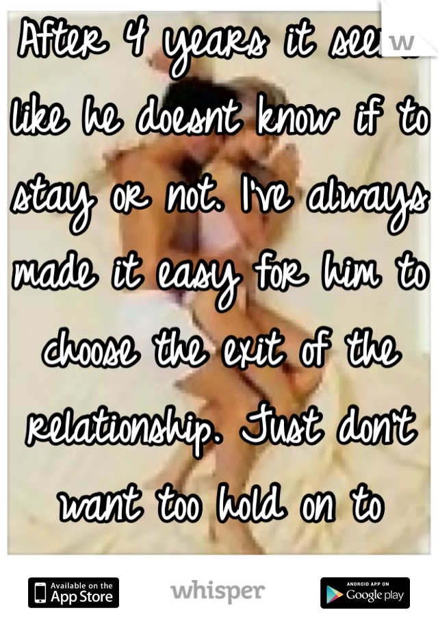 After 4 years it seems like he doesnt know if to stay or not. I've always made it easy for him to choose the exit of the relationship. Just don't want too hold on to what's not there.