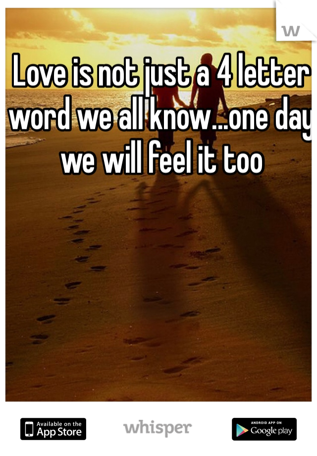Love is not just a 4 letter word we all know...one day we will feel it too