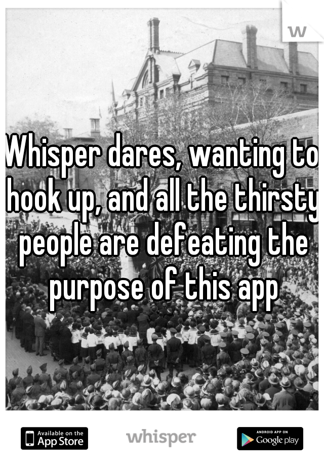 Whisper dares, wanting to hook up, and all the thirsty people are defeating the purpose of this app