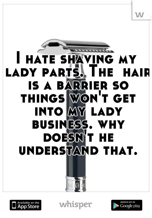 I hate shaving my lady parts. The  hair is a barrier so things won't get into my lady business. why doesn't he understand that.