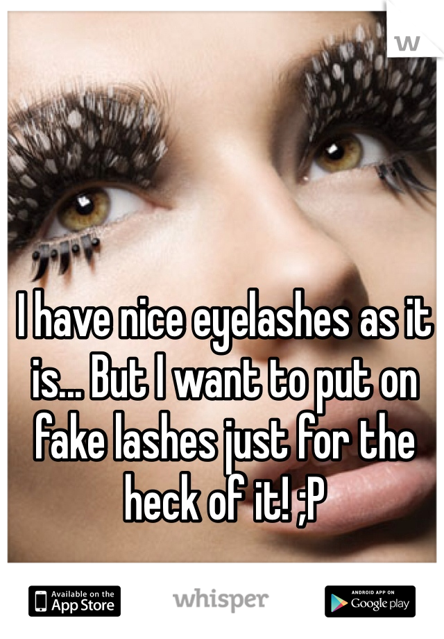 I have nice eyelashes as it is... But I want to put on fake lashes just for the heck of it! ;P