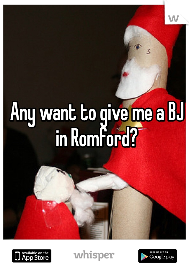 Any want to give me a BJ in Romford?