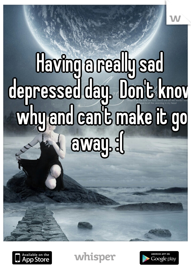 Having a really sad depressed day.  Don't know why and can't make it go away. :(