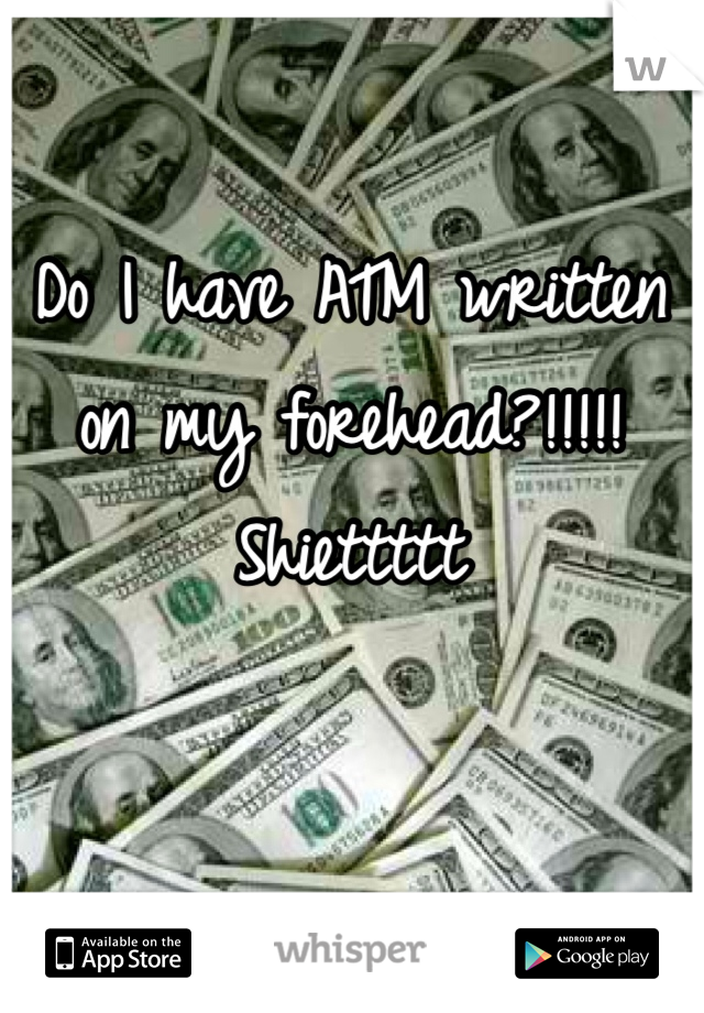Do I have ATM written on my forehead?!!!!! Shiettttt