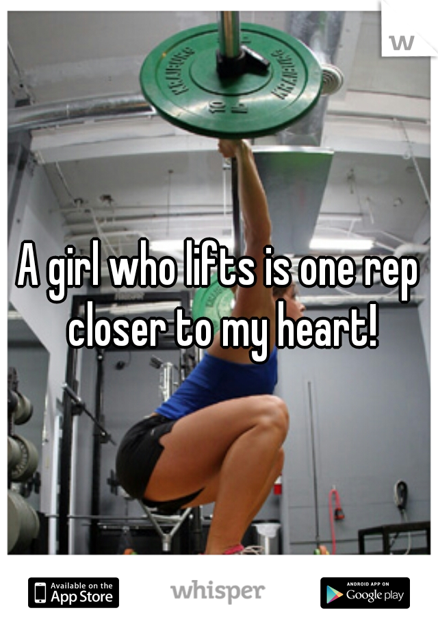 A girl who lifts is one rep closer to my heart!