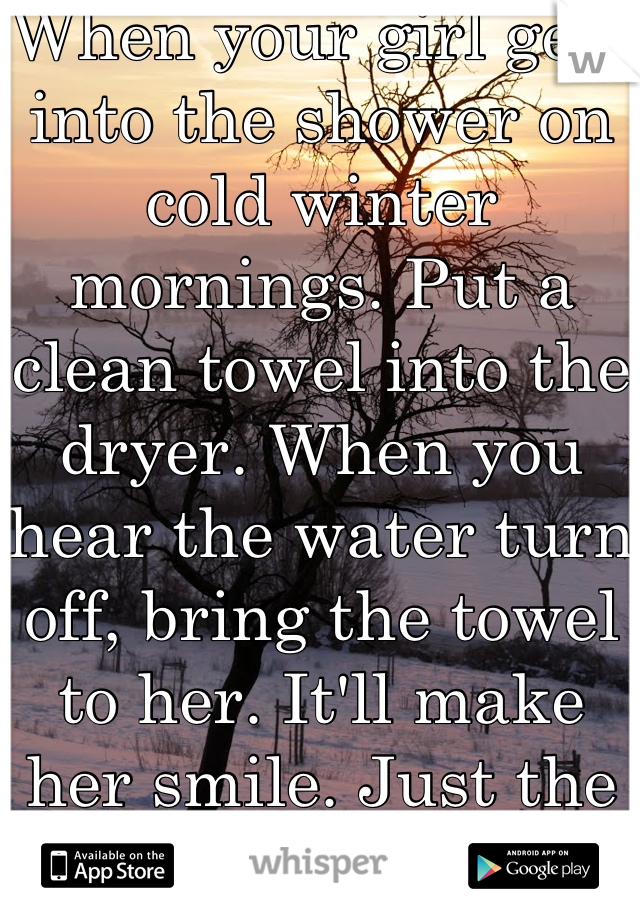 When your girl gets into the shower on cold winter mornings. Put a clean towel into the dryer. When you hear the water turn off, bring the towel to her. It'll make her smile. Just the little things.