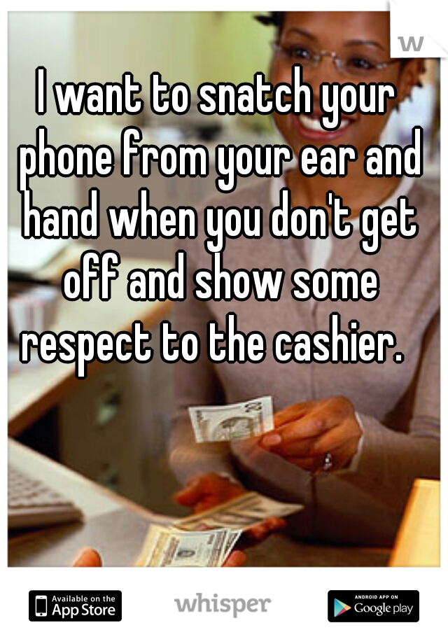 I want to snatch your phone from your ear and hand when you don't get off and show some respect to the cashier.