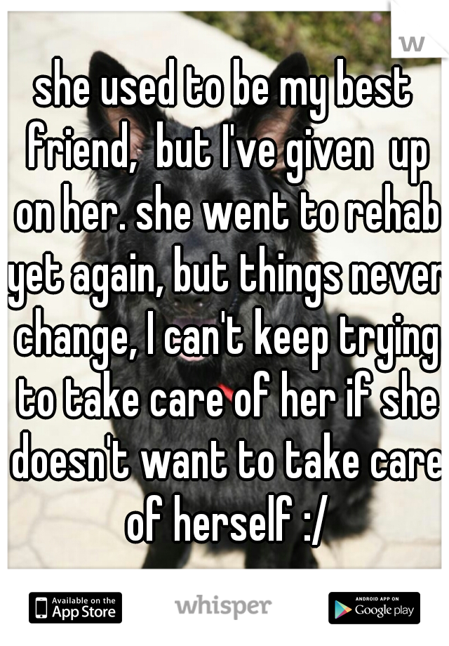 she used to be my best friend,  but I've given  up on her. she went to rehab yet again, but things never change, I can't keep trying to take care of her if she doesn't want to take care of herself :/