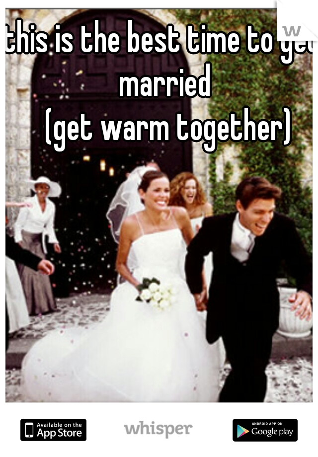 this is the best time to get married    (get warm together)