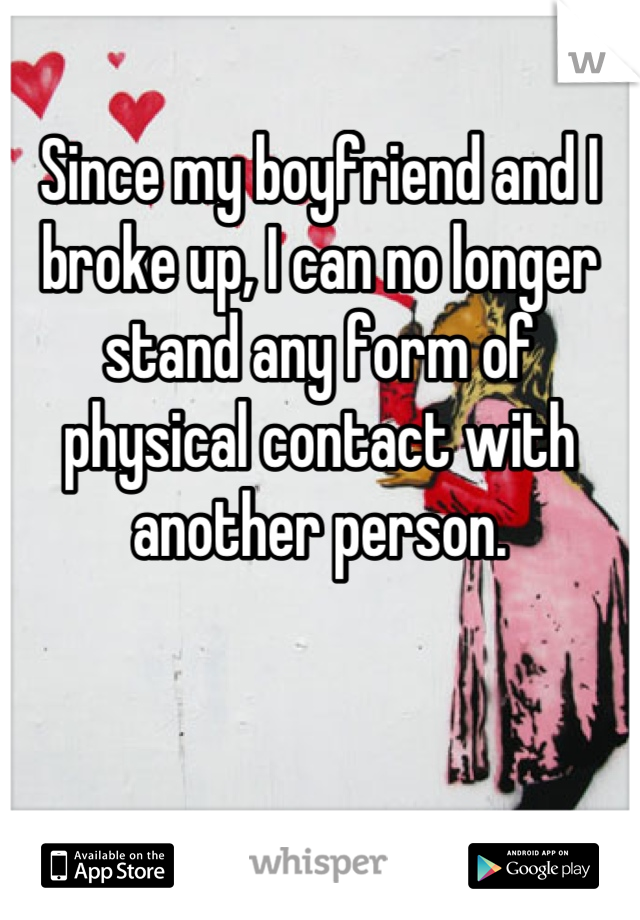 Since my boyfriend and I broke up, I can no longer stand any form of physical contact with another person.
