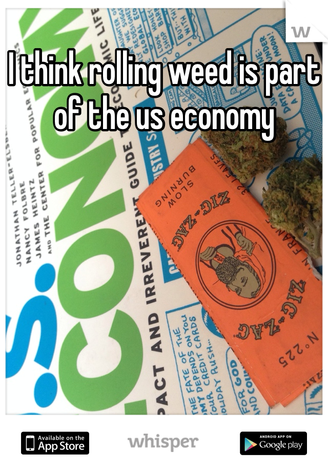 I think rolling weed is part of the us economy