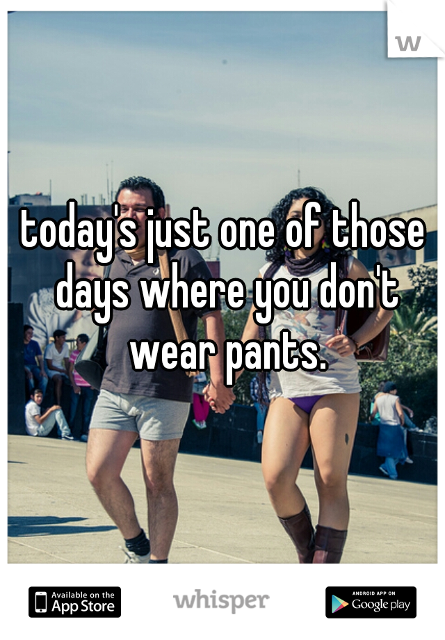 today's just one of those days where you don't wear pants.