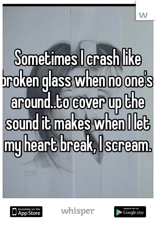 Sometimes I crash like broken glass when no one's around..to cover up the sound it makes when I let my heart break, I scream.