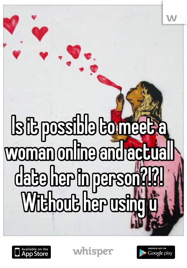 Is it possible to meet a woman online and actuall date her in person?!?! Without her using u