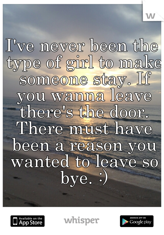 I've never been the type of girl to make someone stay. If you wanna leave there's the door. There must have been a reason you wanted to leave so bye. :)