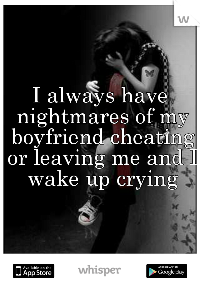 I always have nightmares of my boyfriend cheating or leaving me and I wake up crying