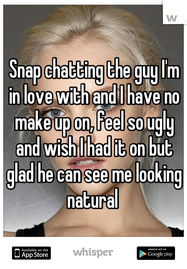 Snap chatting the guy I'm in love with and I have no make up on, feel so ugly and wish I had it on but glad he can see me looking natural