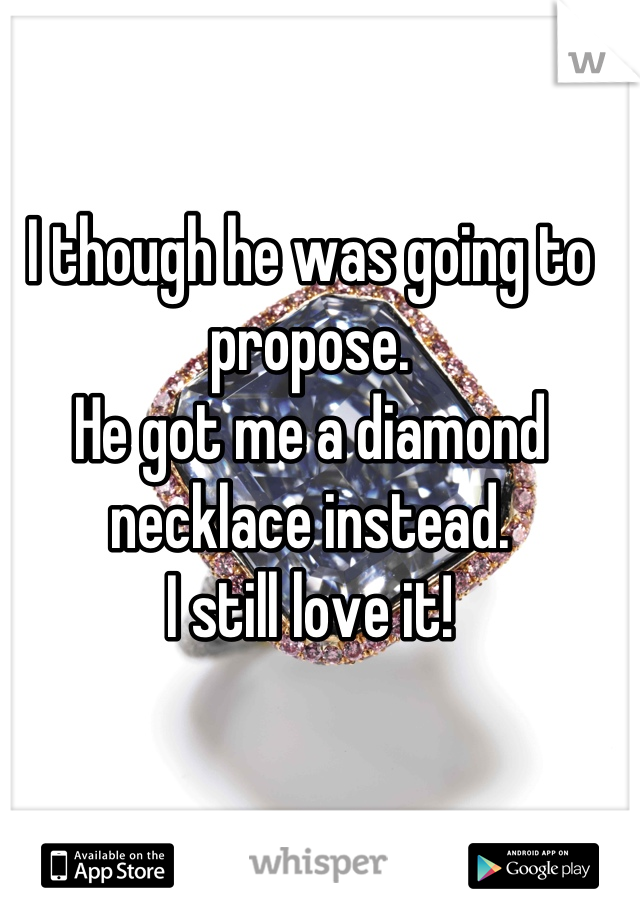 I though he was going to propose. He got me a diamond necklace instead.  I still love it!