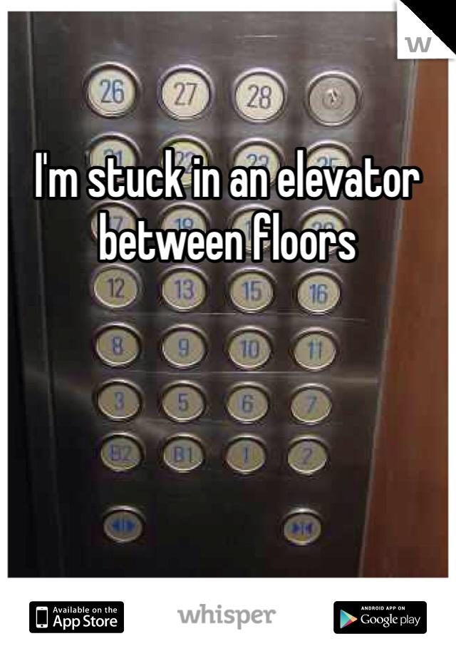 I'm stuck in an elevator between floors