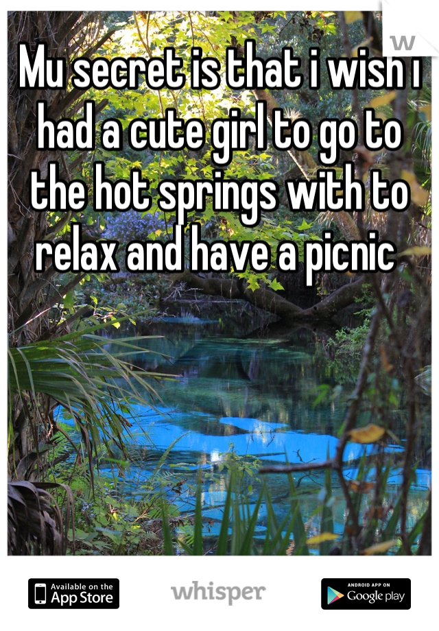 Mu secret is that i wish i had a cute girl to go to the hot springs with to relax and have a picnic