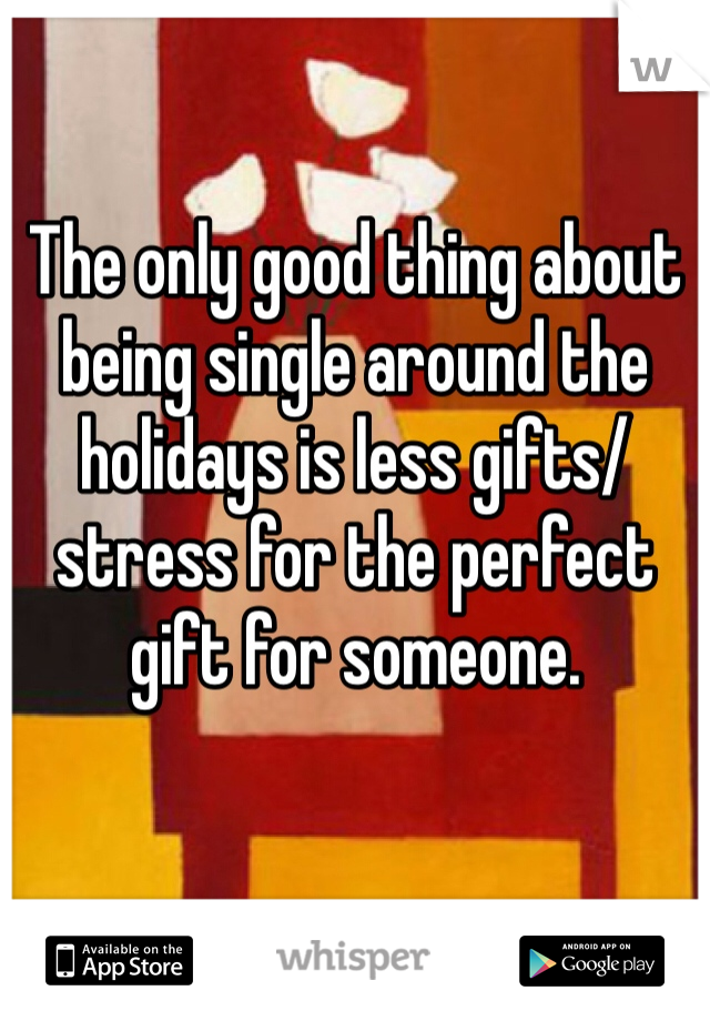 The only good thing about being single around the holidays is less gifts/stress for the perfect gift for someone.
