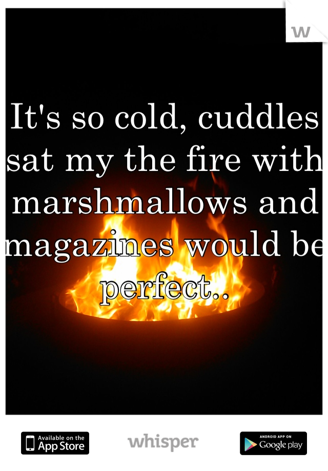 It's so cold, cuddles sat my the fire with marshmallows and magazines would be perfect..