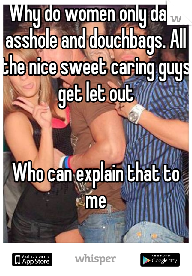 Why do women only date asshole and douchbags. All the nice sweet caring guys get let out   Who can explain that to me