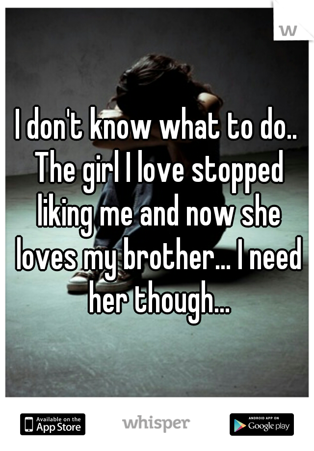 I don't know what to do.. The girl I love stopped liking me and now she loves my brother... I need her though...