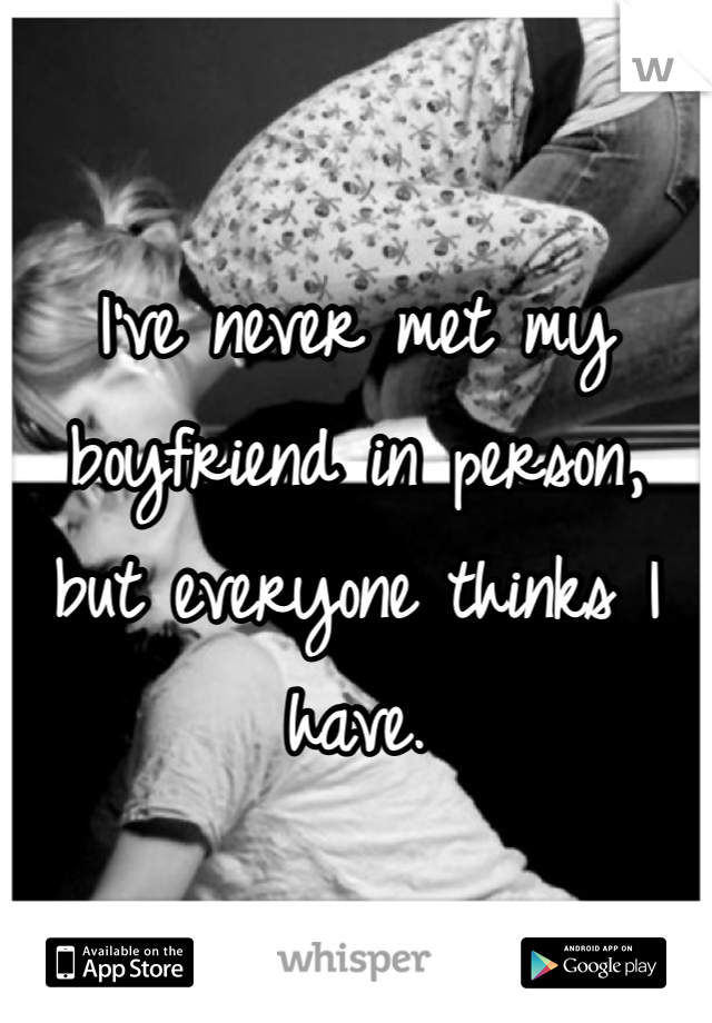 I've never met my boyfriend in person, but everyone thinks I have.