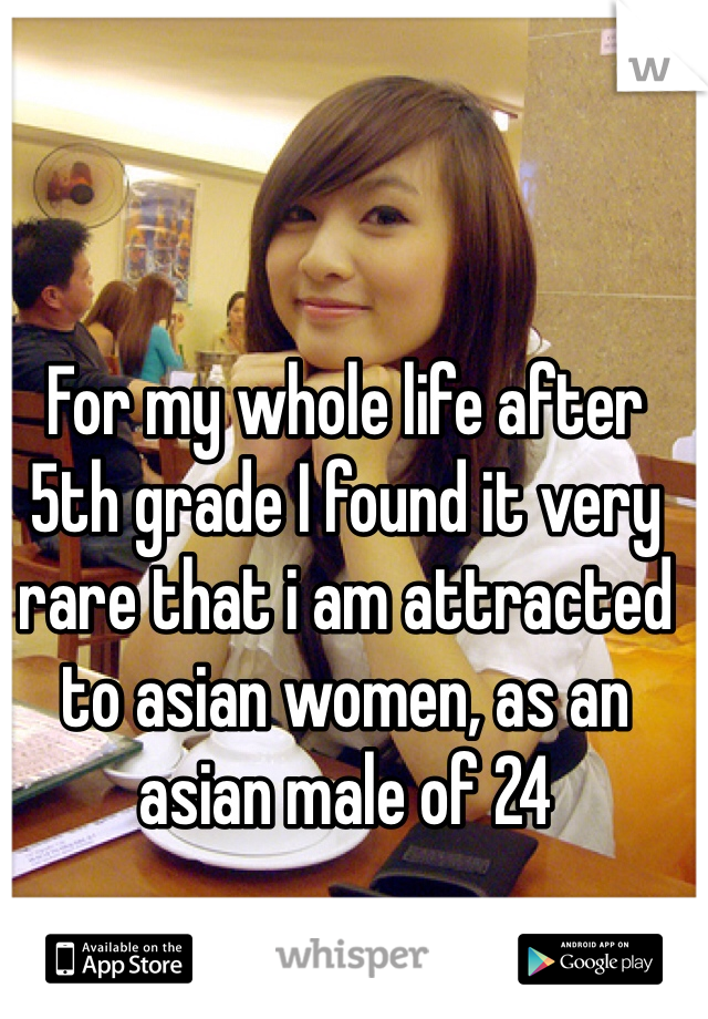 For my whole life after 5th grade I found it very rare that i am attracted to asian women, as an asian male of 24