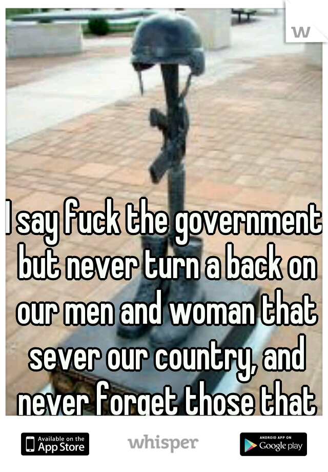 I say fuck the government but never turn a back on our men and woman that sever our country, and never forget those that as sacrificed all for us
