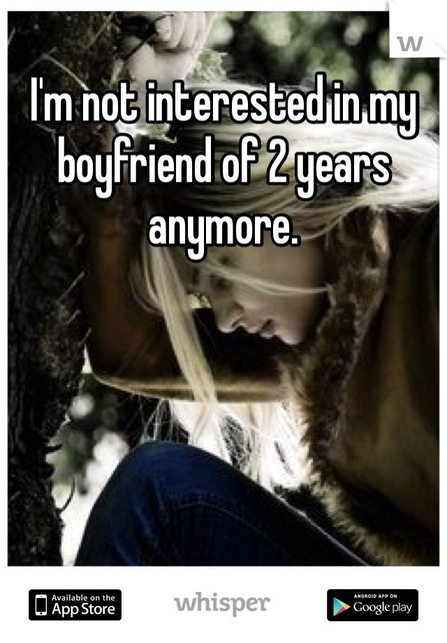 I'm not interested in my boyfriend of 2 years anymore.
